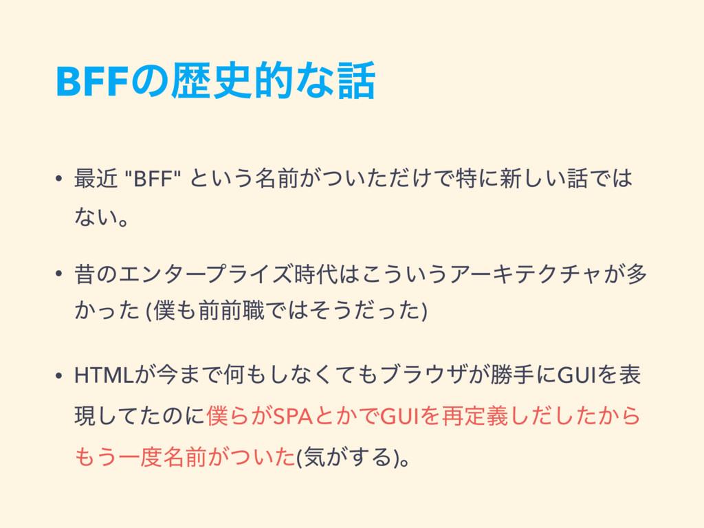 """BFFͷྺతͳ • ࠷ۙ """"BFF"""" ͱ͍͏໊લ͕͍͚ͭͨͩͰಛʹ৽͍͠Ͱ ͳ͍ɻ •..."""