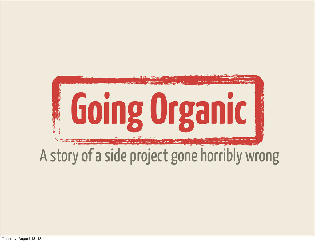 Going Organic A story of a side project gone ho...
