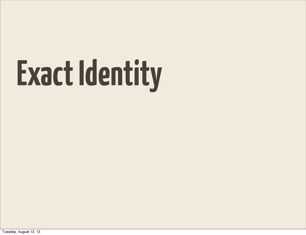 Exact Identity Tuesday, August 13, 13