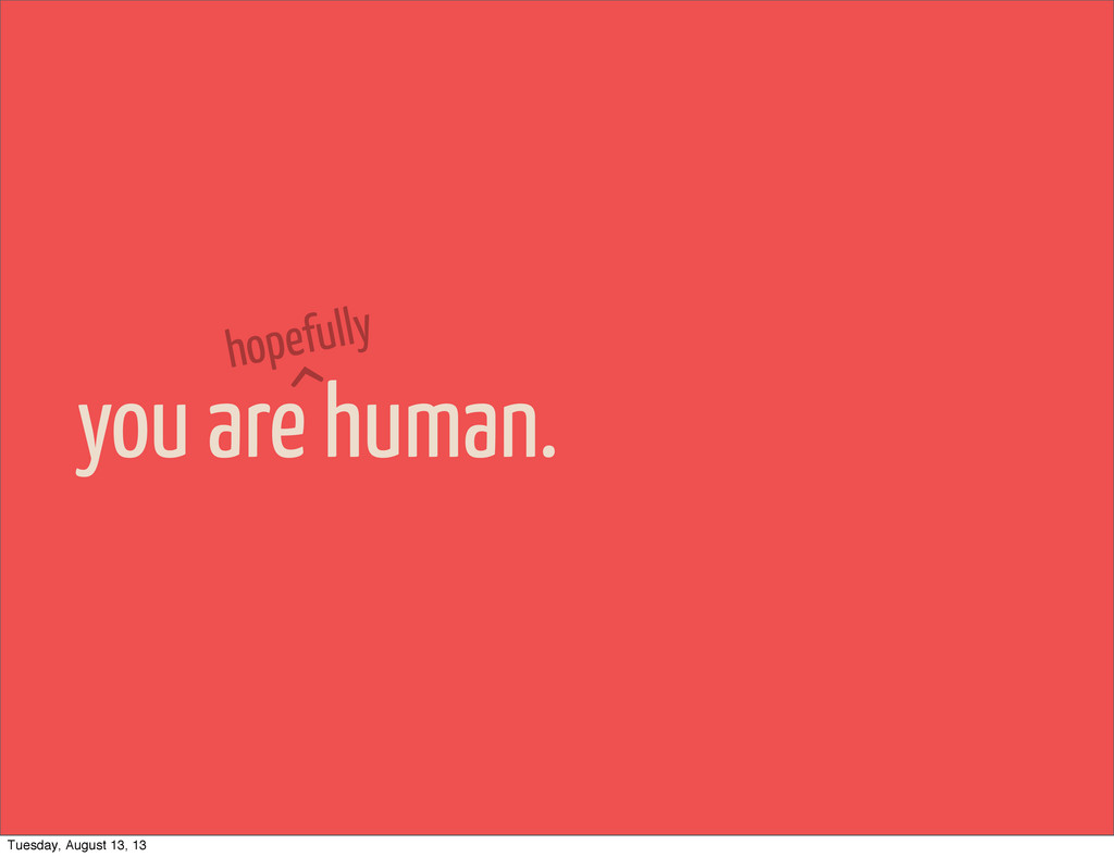 you are human. hopefully ^ Tuesday, August 13, ...
