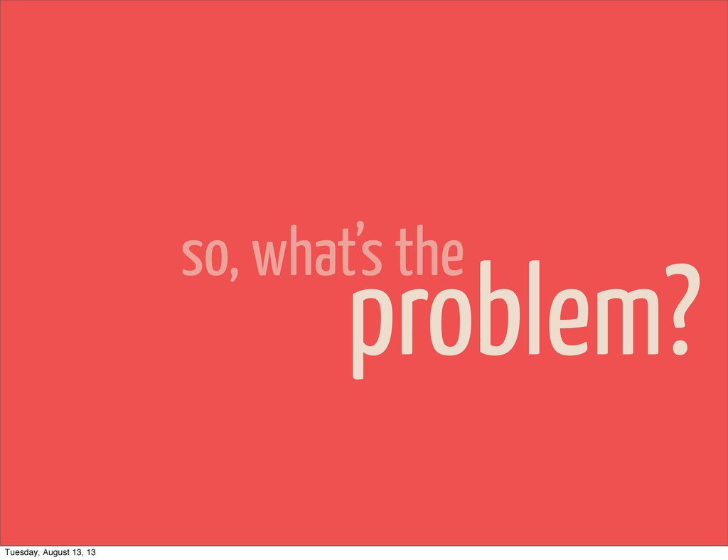 so, what's the problem? Tuesday, August 13, 13
