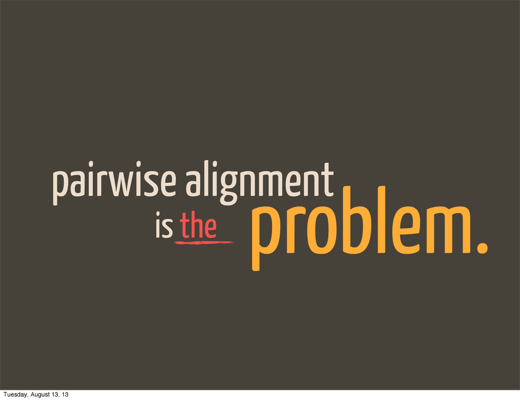 pairwise alignment is the problem. Tuesday, Aug...