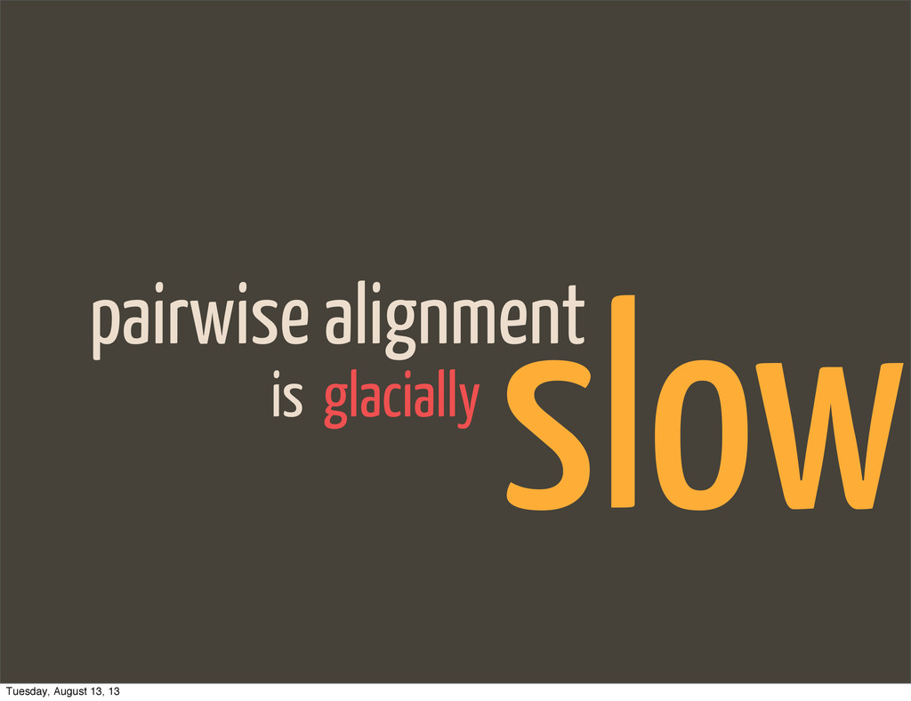pairwise alignment glacially is slow Tuesday, A...