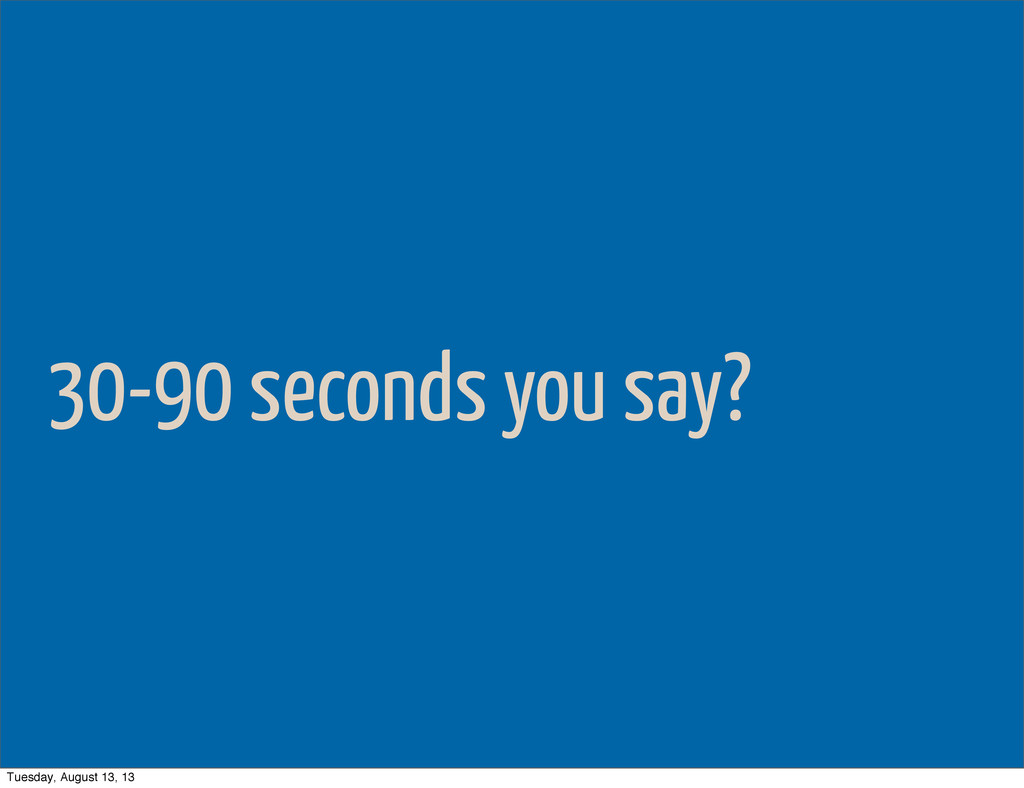30-90 seconds you say? Tuesday, August 13, 13