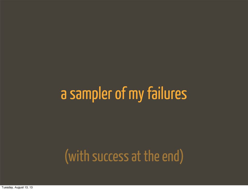 a sampler of my failures (with success at the e...
