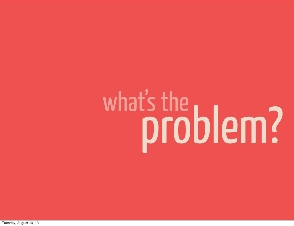 what's the problem? Tuesday, August 13, 13