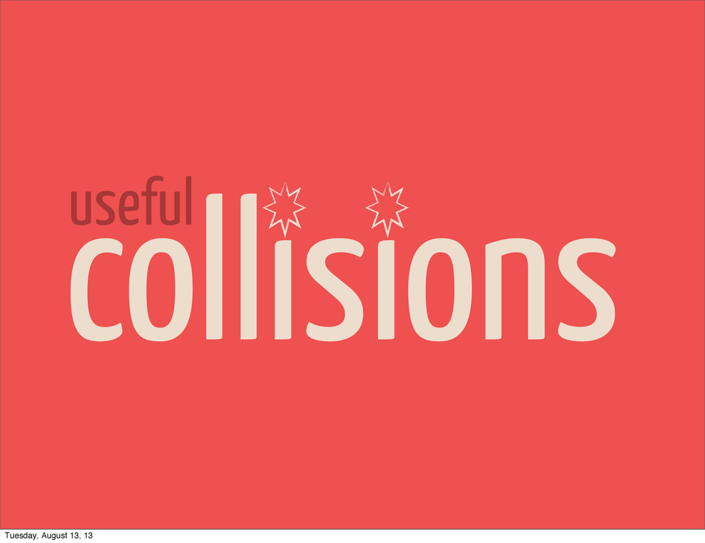 collisions useful Tuesday, August 13, 13