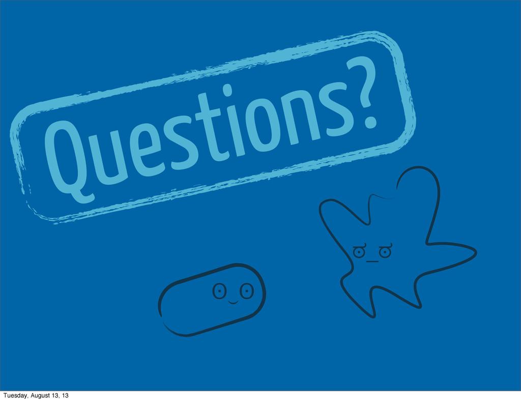 Questions? ʘ‿ʘ ಠ_ಠ Tuesday, August 13, 13
