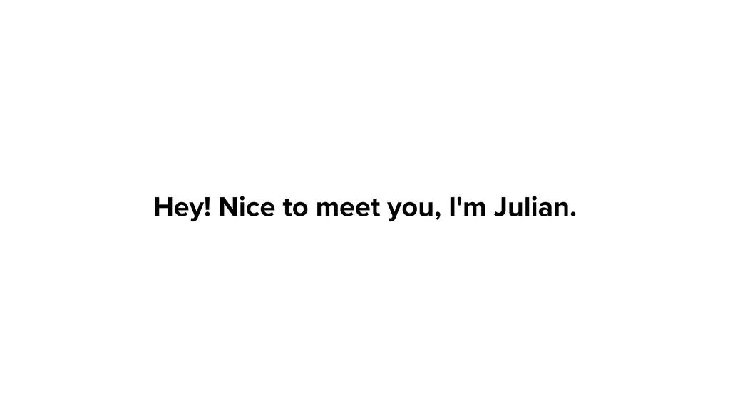 Hey! Nice to meet you, I'm Julian.