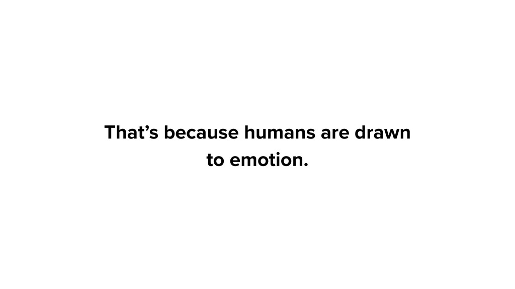 That's because humans are drawn to emotion.