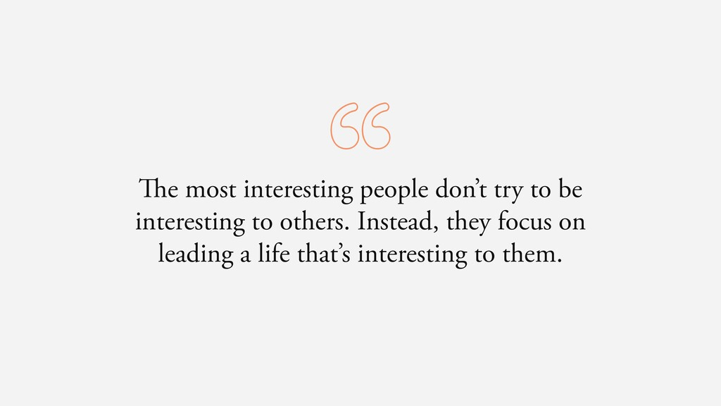 The most interesting people don't try to be int...