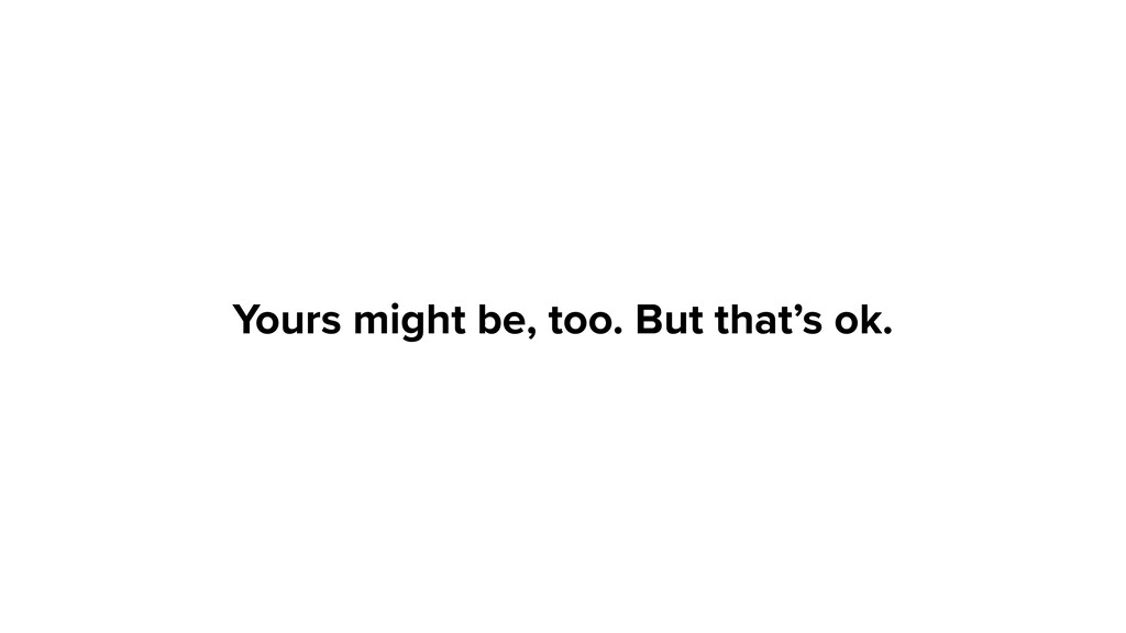 Yours might be, too. But that's ok.