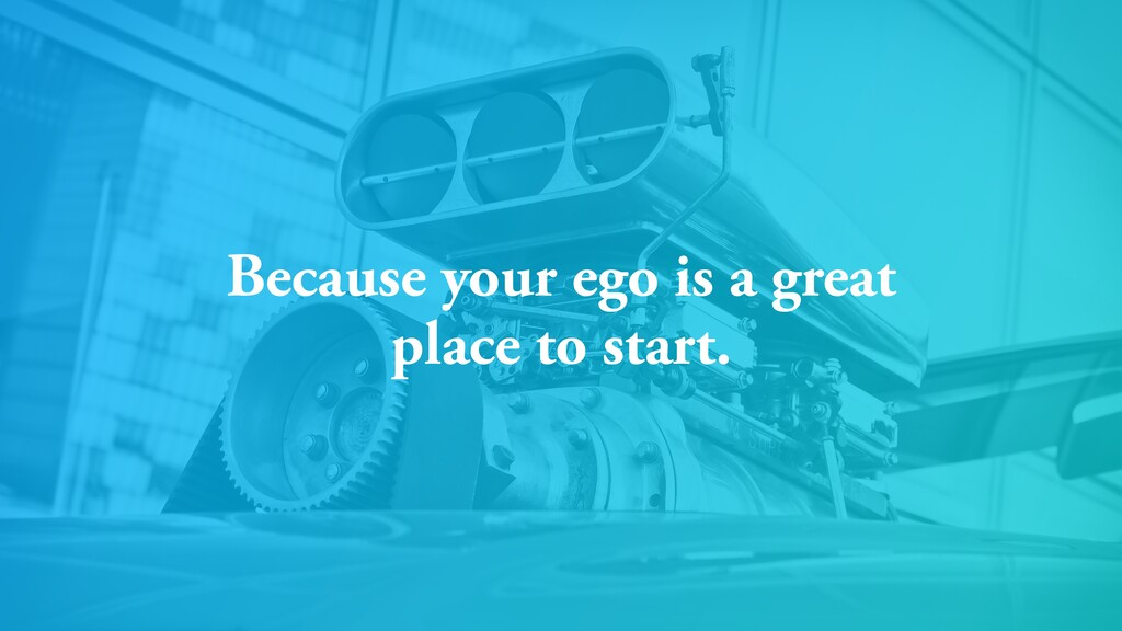 Because your ego is a great place to start.