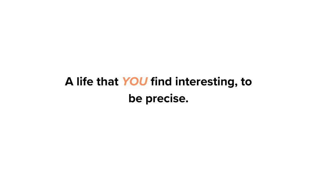 A life that YOU find interesting, to be precise.