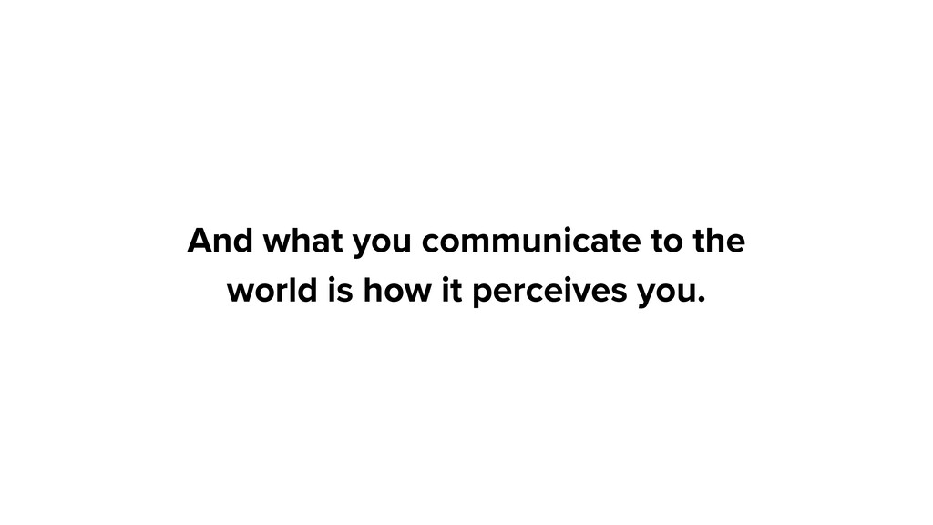And what you communicate to the world is how it...