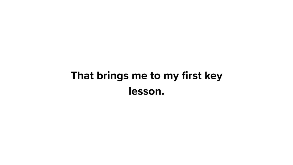 That brings me to my first key lesson.