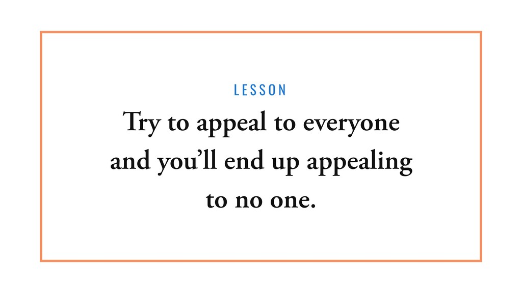 L E S S O N Try to appeal to everyone and you'l...