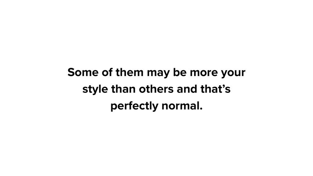 Some of them may be more your style than others...