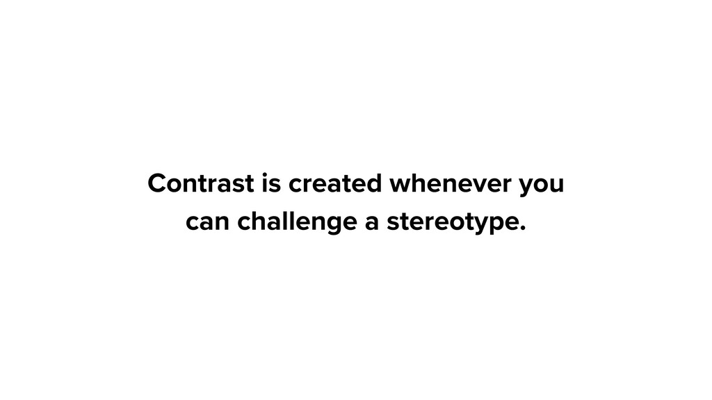 Contrast is created whenever you can challenge ...