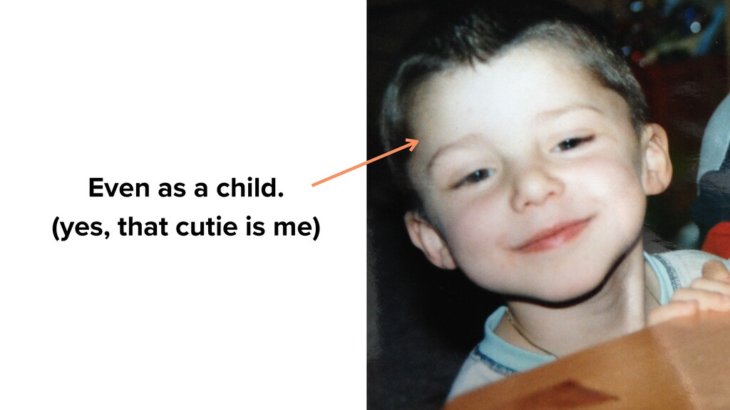 Even as a child. (yes, that cutie is me)