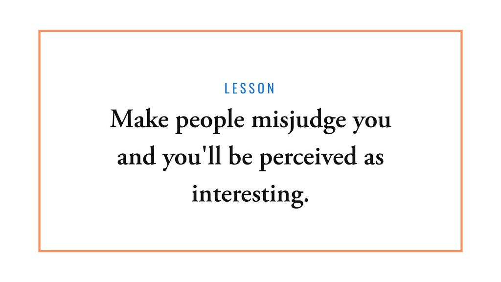 L E S S O N Make people misjudge you and you'll...