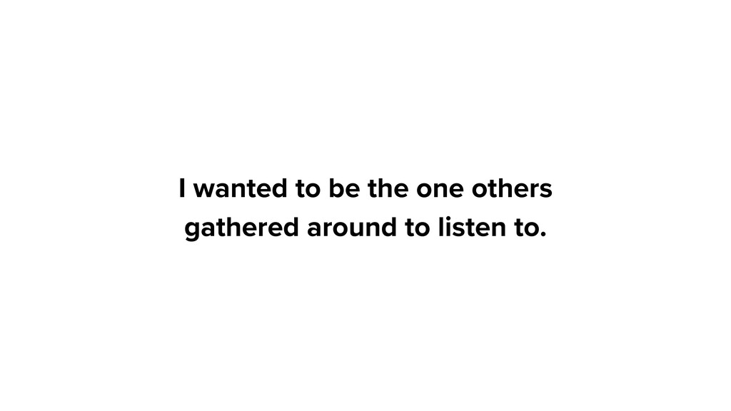 I wanted to be the one others gathered around t...