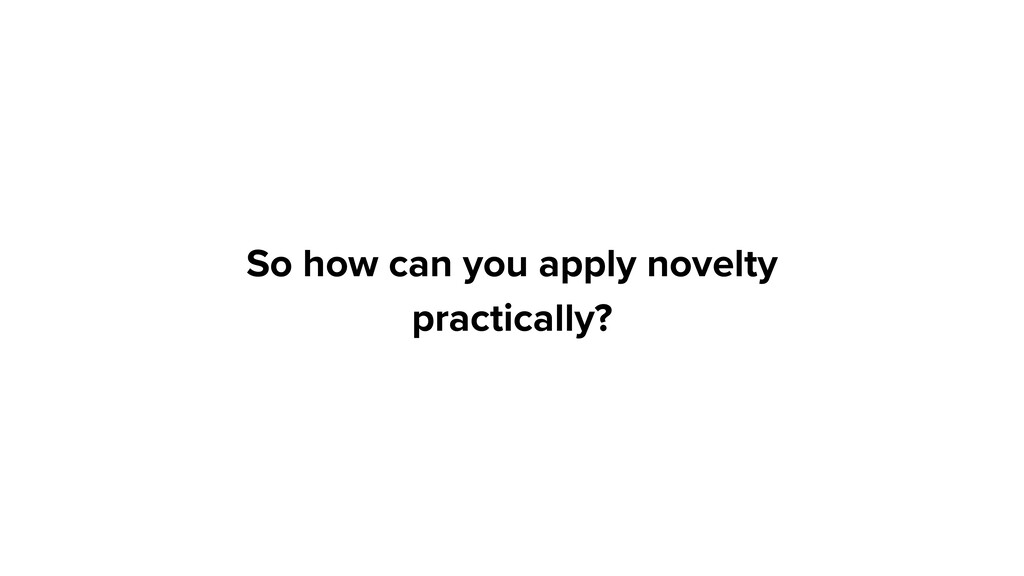 So how can you apply novelty practically?