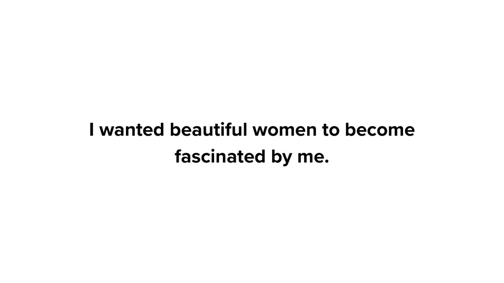 I wanted beautiful women to become fascinated b...