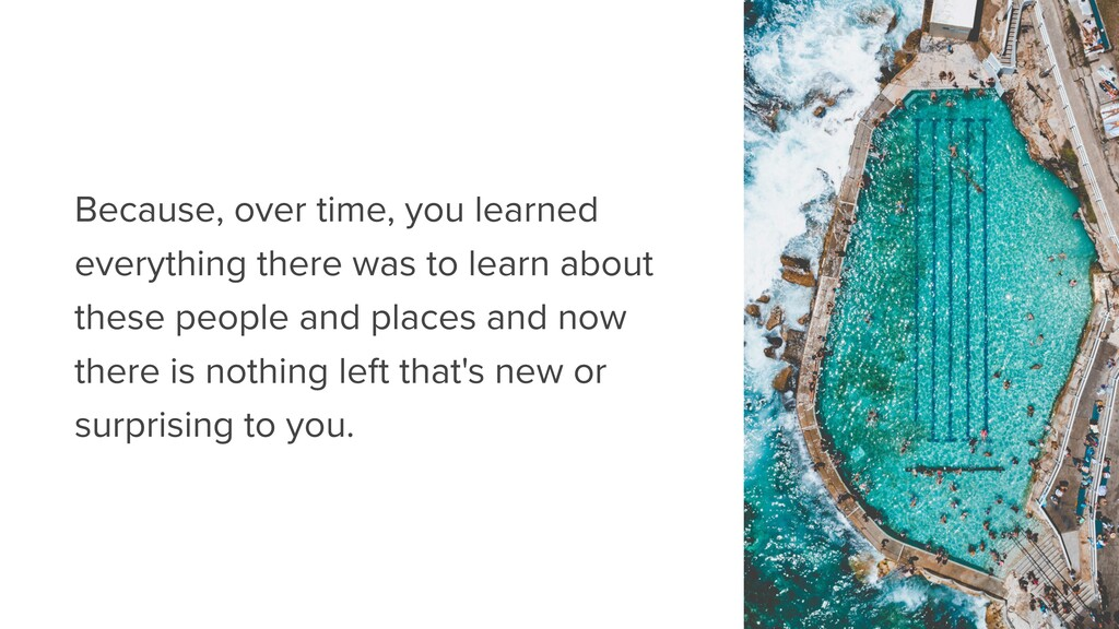 Because, over time, you learned everything ther...