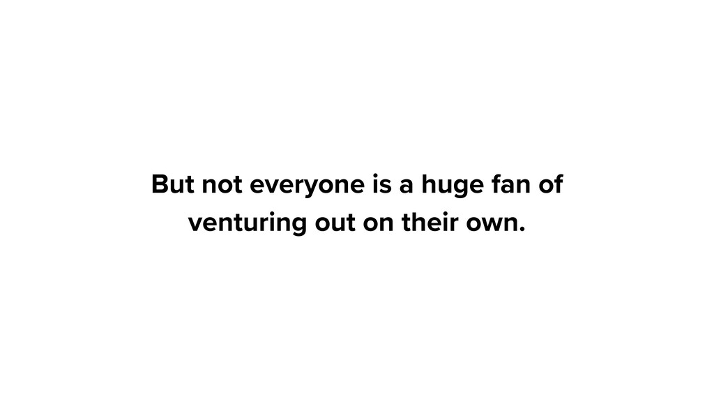 But not everyone is a huge fan of venturing out...