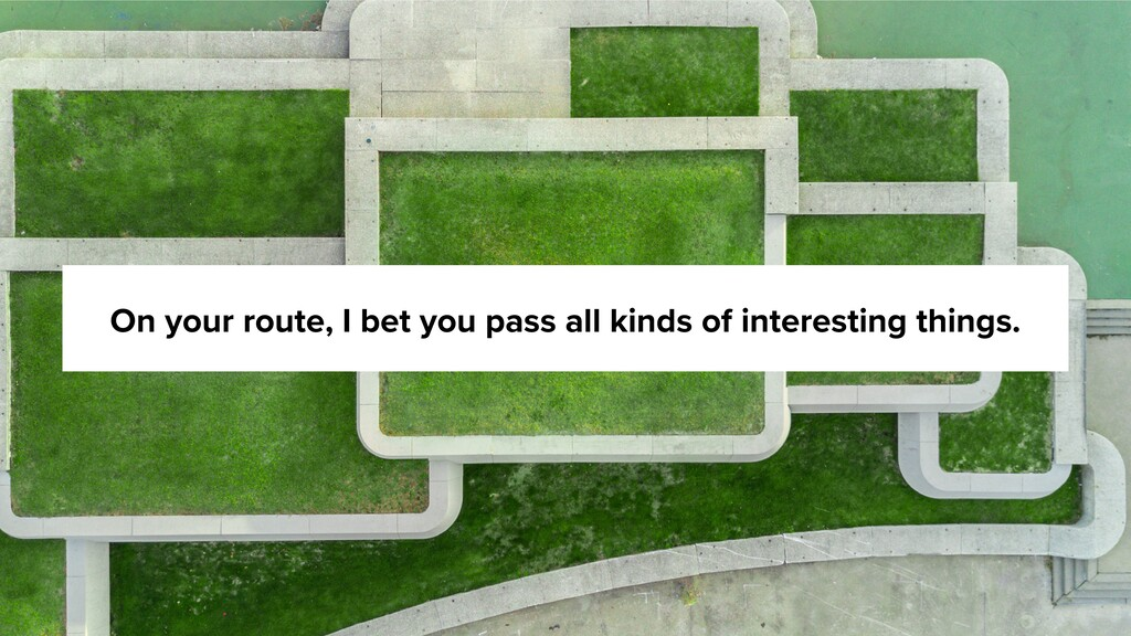 On your route, I bet you pass all kinds of inte...