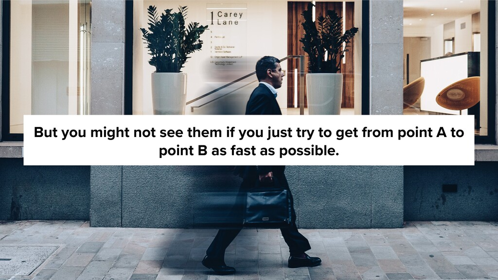 But you might not see them if you just try to g...