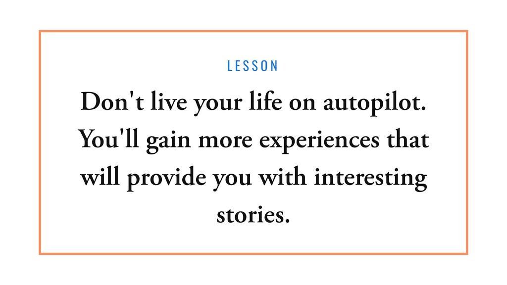 L E S S O N Don't live your life on autopilot. ...