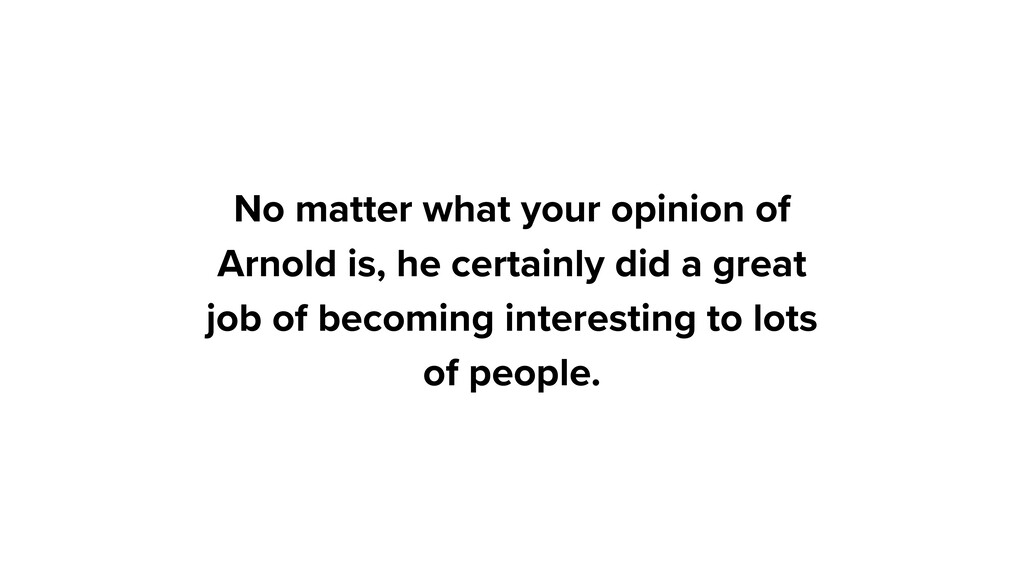 No matter what your opinion of Arnold is, he ce...