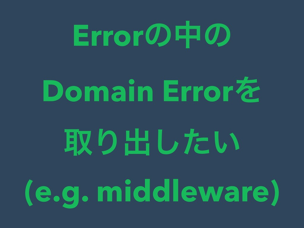 Errorͷதͷ Domain ErrorΛ औΓग़͍ͨ͠ (e.g. middleware)