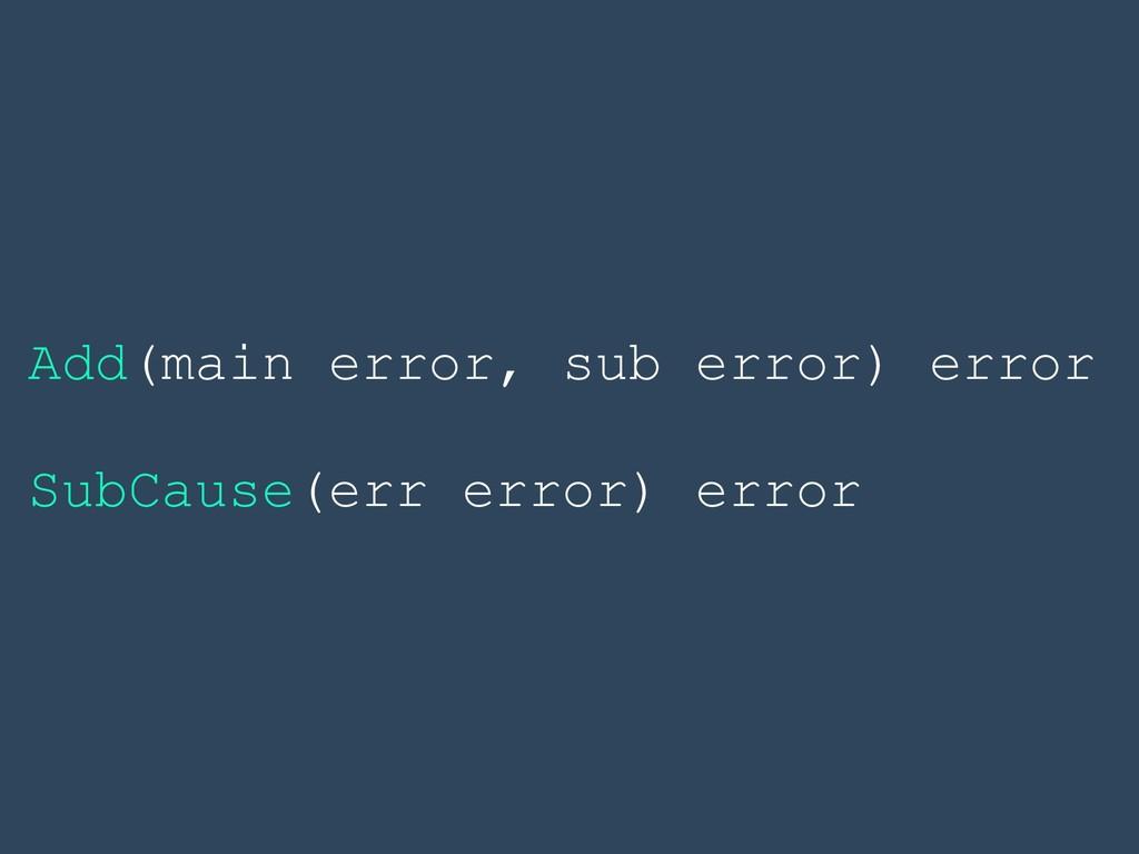 Add(main error, sub error) error SubCause(err e...