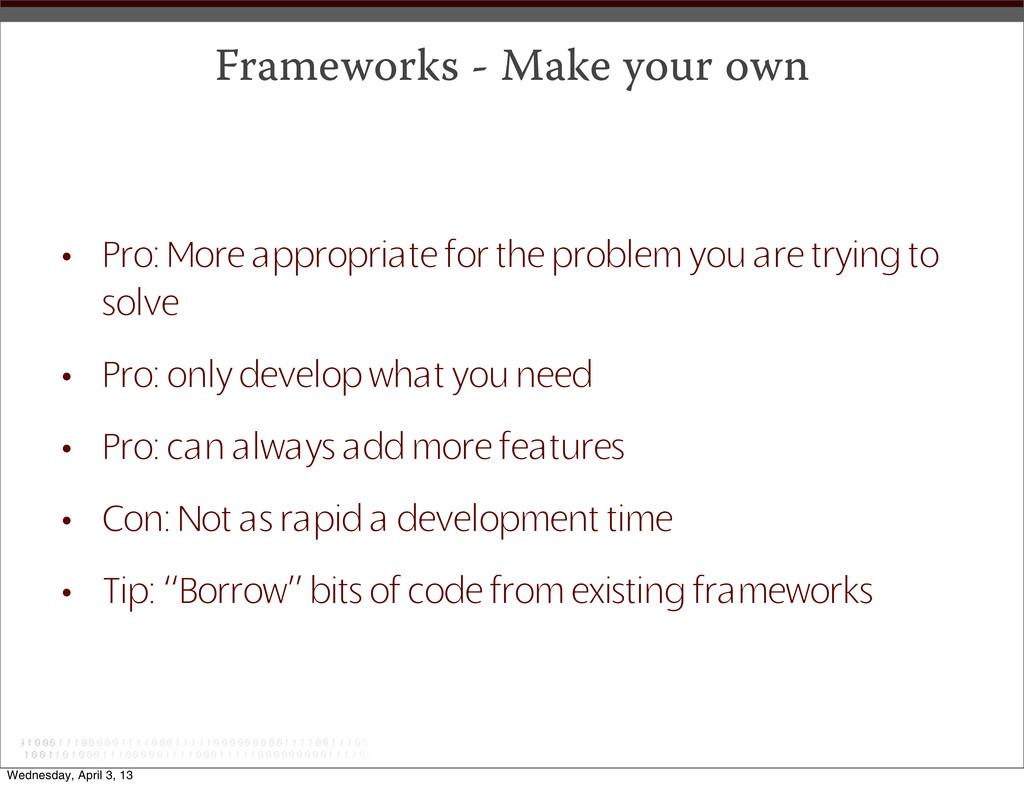 Frameworks - Make your own • Pro: More appropri...