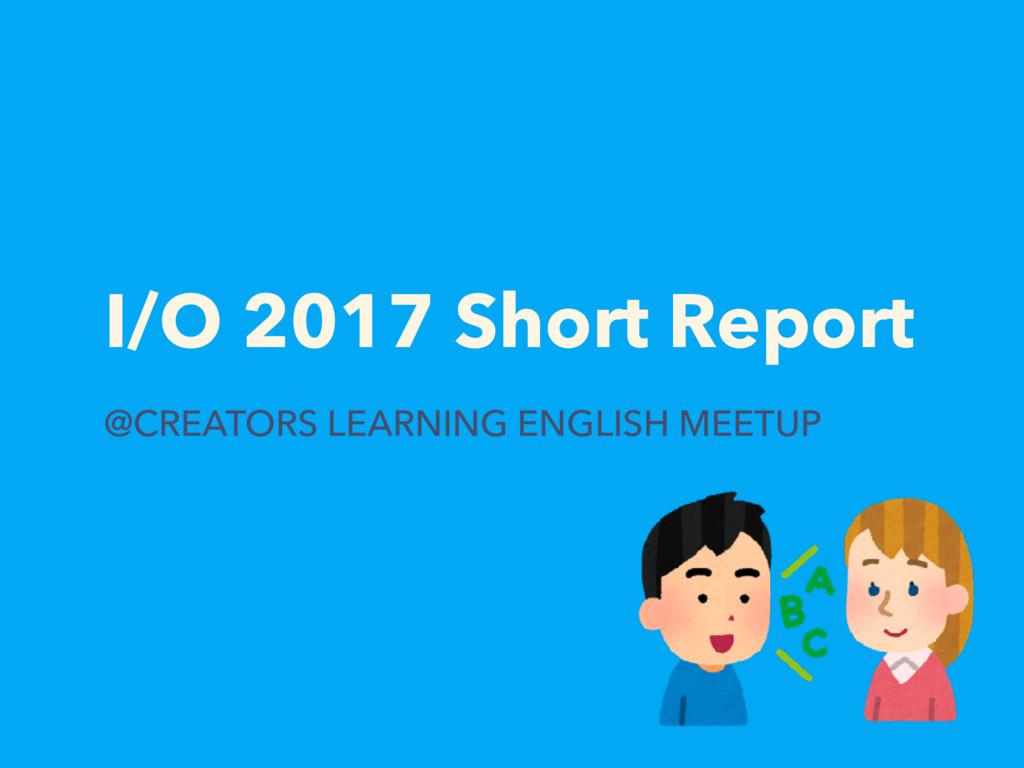I/O 2017 Short Report @CREATORS LEARNING ENGLIS...