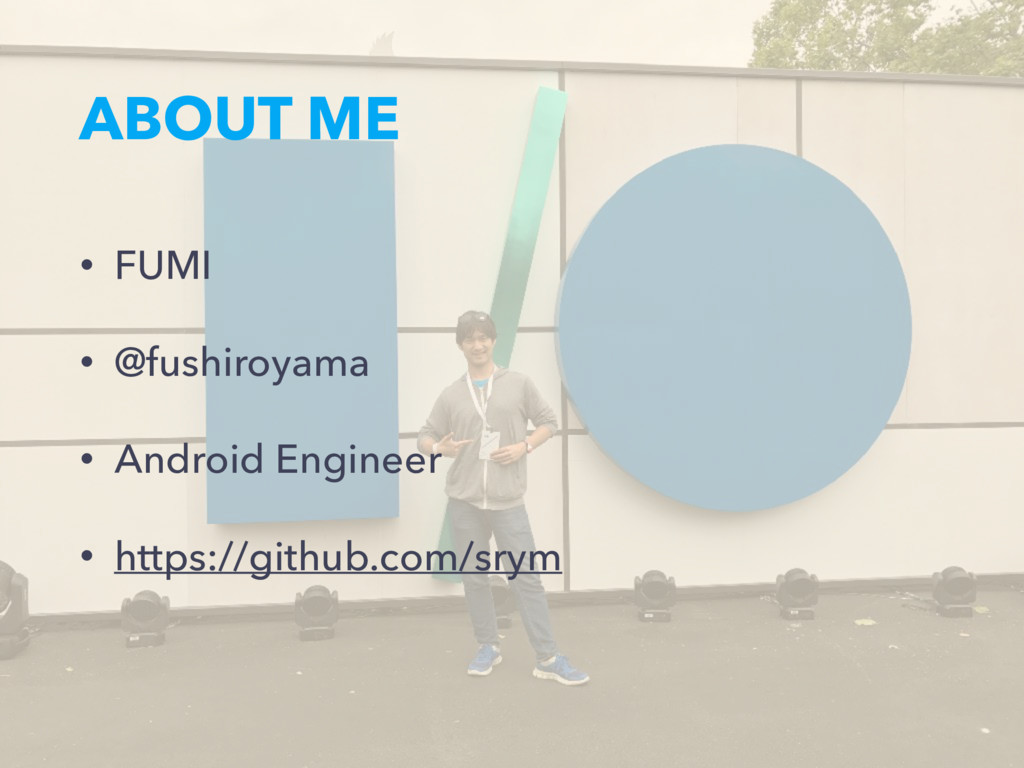 ABOUT ME • FUMI • @fushiroyama • Android Engine...