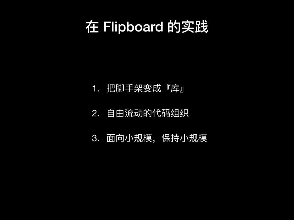 在 Flipboard 的实践 1. 把脚⼿手架变成『库』  2. ⾃自由流动的代码组织  3...