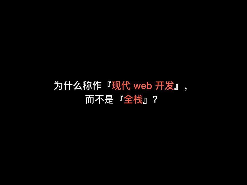 为什什么称作『现代 web 开发』, ⽽而不不是『全栈』?