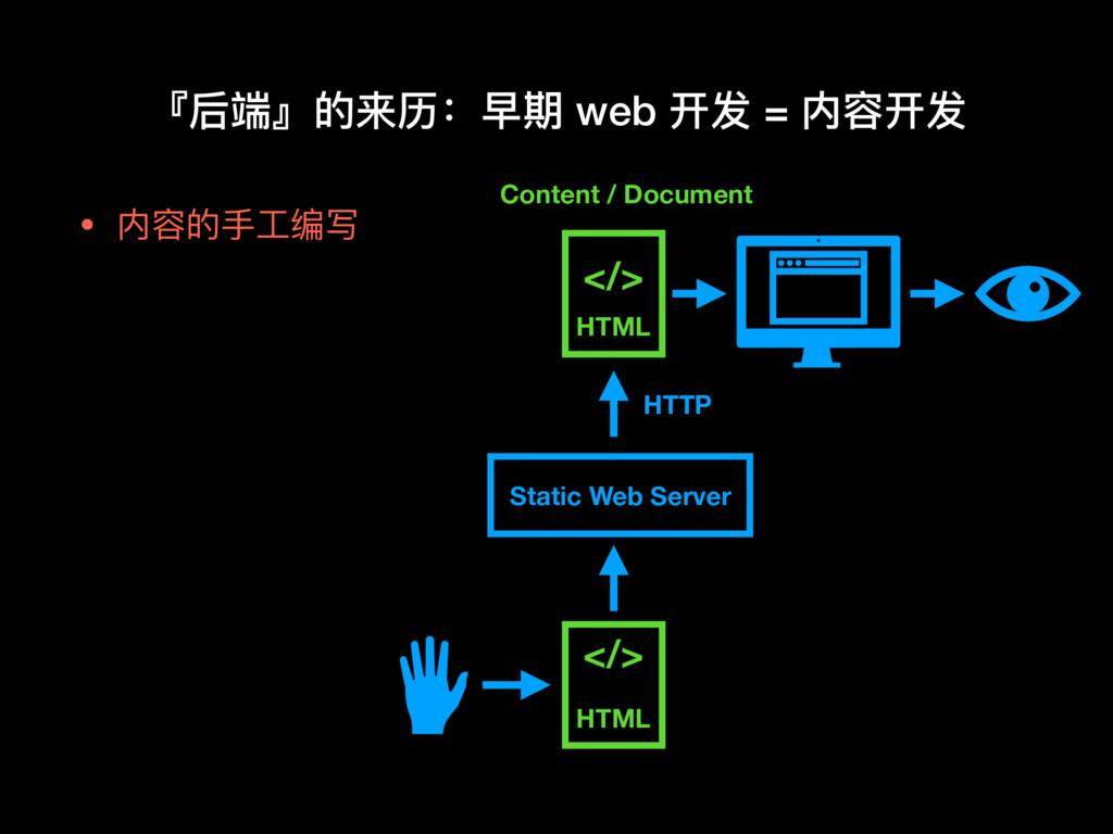 • 内容的⼿手⼯工编写 『后端』的来历:早期 web 开发 = 内容开发 </> HTML S...