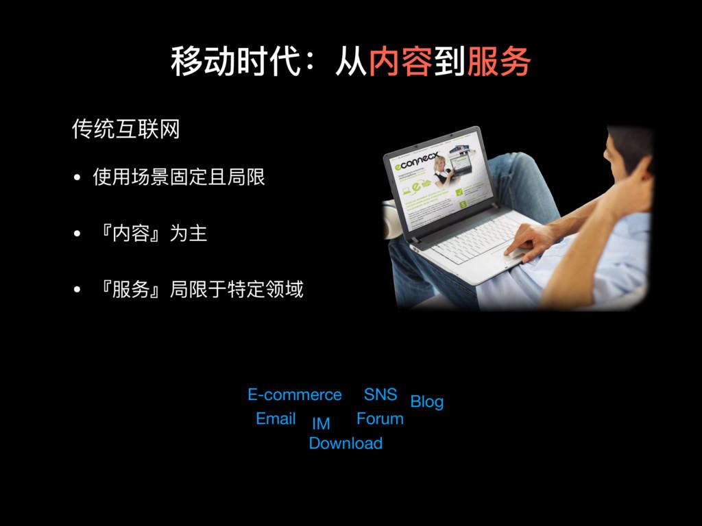 移动时代:从内容到服务 传统互联⽹网 • 使⽤用场景固定且局限  • 『内容』为主  • 『服...