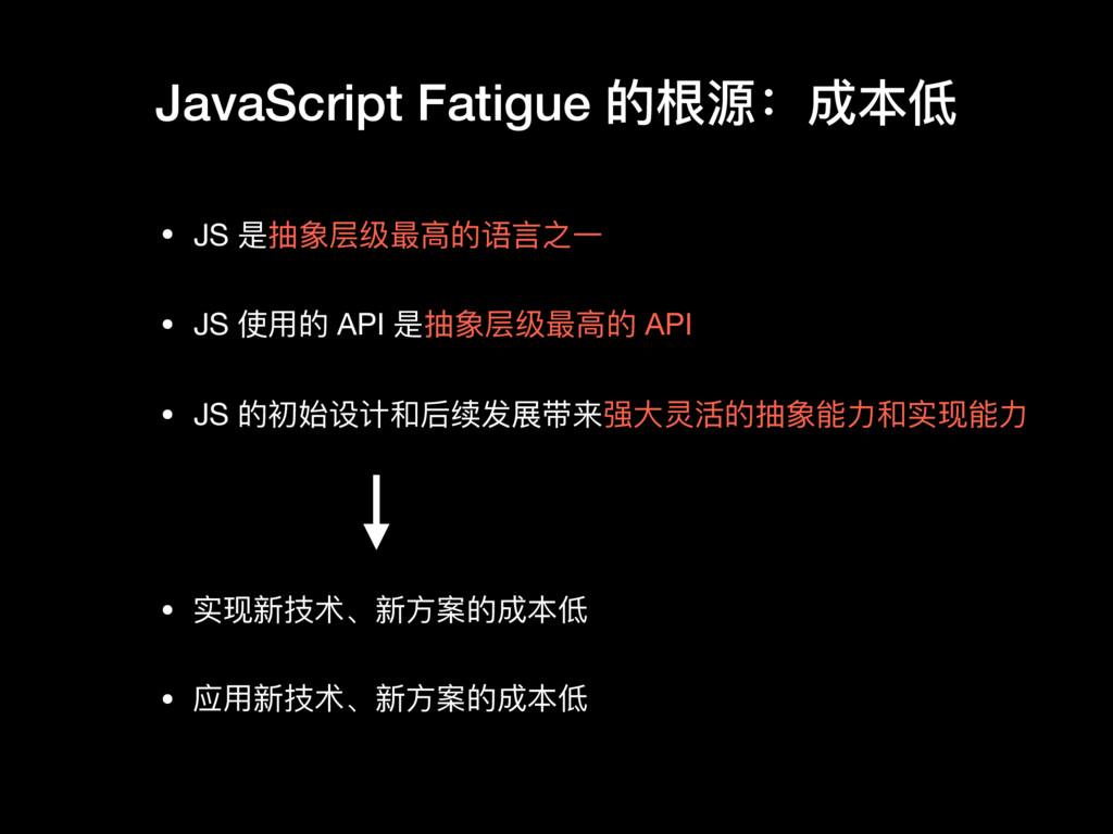 JavaScript Fatigue 的根源:成本低 • JS 是抽象层级最⾼高的语⾔言之⼀一...