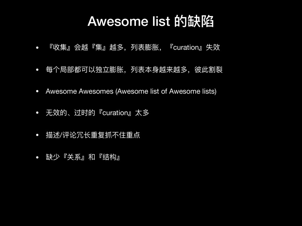 Awesome list 的缺陷 • 『收集』会越『集』越多,列列表膨胀,『curation』...