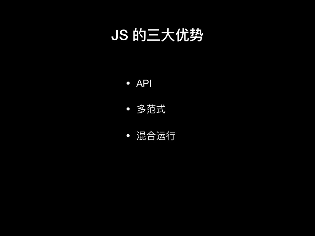 • API  • 多范式  • 混合运⾏行行 JS 的三⼤大优势