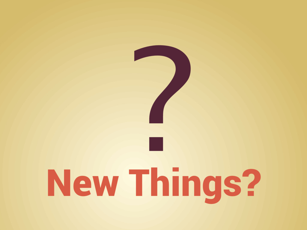 New Things? ?