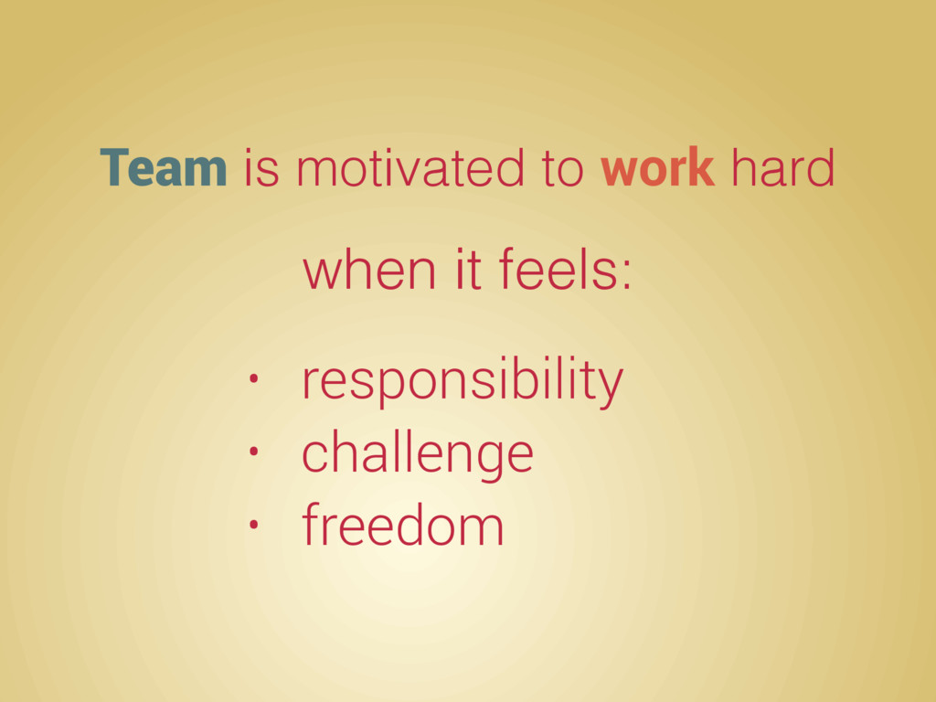 Team is motivated to work hard when it feels: •...