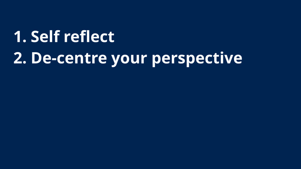 1. Self reflect 2. De-centre your perspective