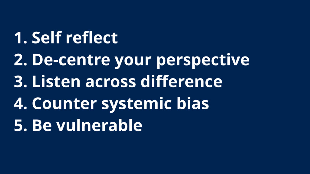1. Self reflect 2. De-centre your perspective 3....